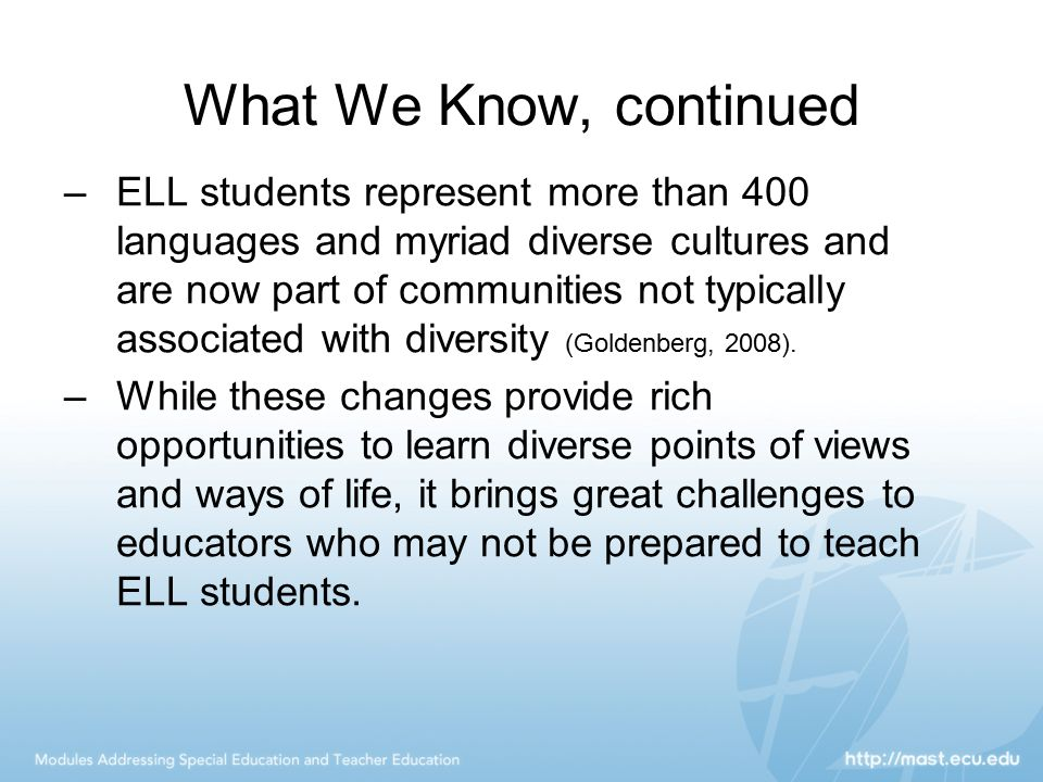 What We Know, continued –ELL students represent more than 400 languages and myriad diverse cultures and are now part of communities not typically asso