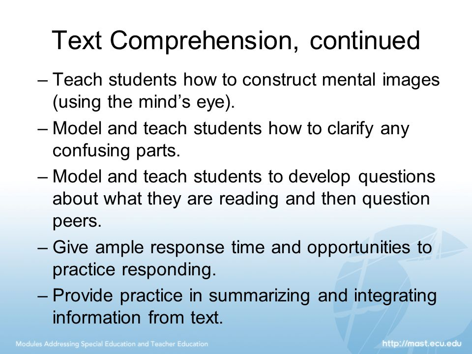Text Comprehension, continued –Teach students how to construct mental images (using the mind's eye). –Model and teach students how to clarify any conf