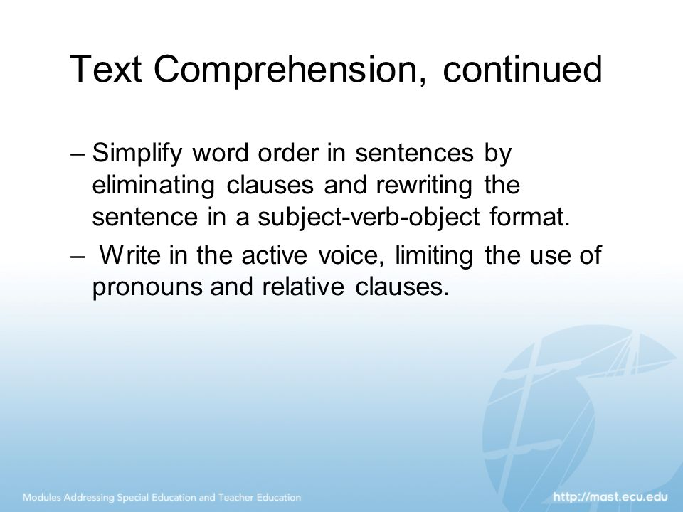 Text Comprehension, continued –Simplify word order in sentences by eliminating clauses and rewriting the sentence in a subject-verb-object format. – W