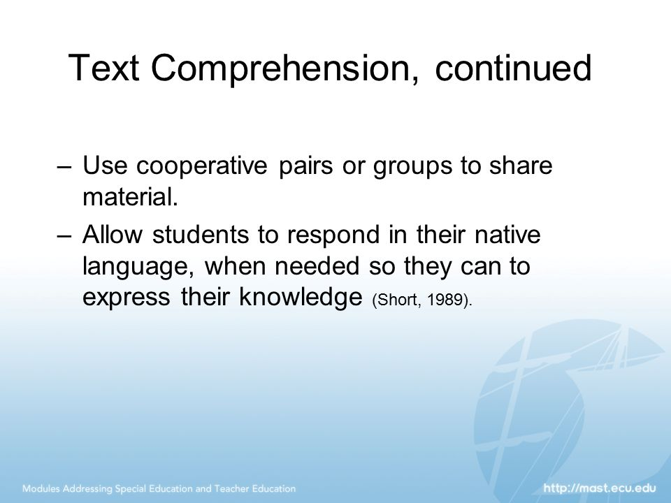 Text Comprehension, continued –Use cooperative pairs or groups to share material. –Allow students to respond in their native language, when needed so