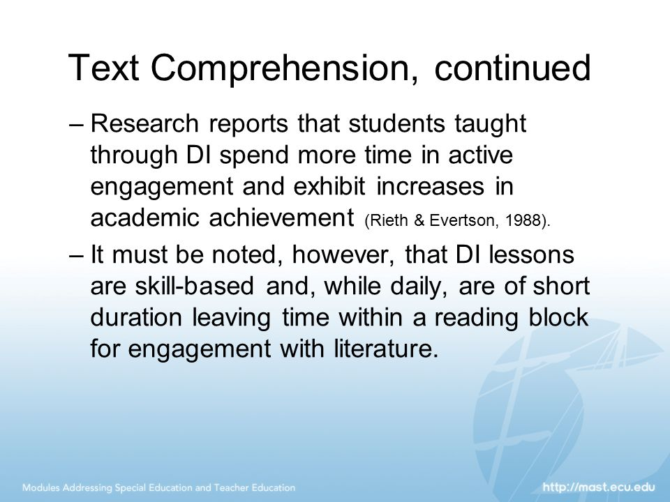 Text Comprehension, continued –Research reports that students taught through DI spend more time in active engagement and exhibit increases in academic