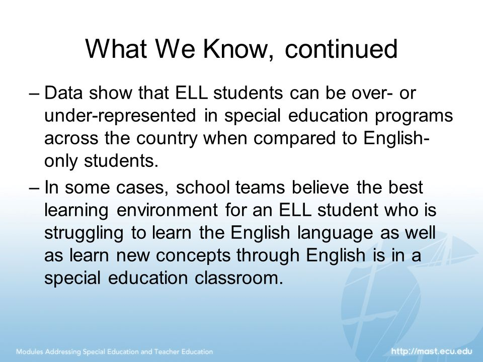 What We Know, continued –Data show that ELL students can be over- or under-represented in special education programs across the country when compared
