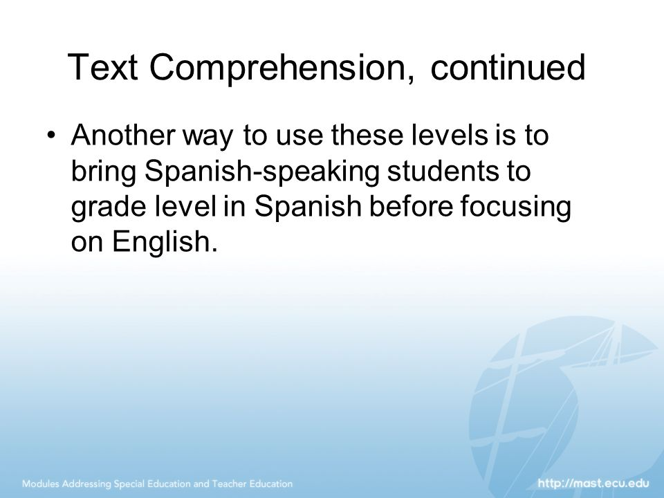 Text Comprehension, continued Another way to use these levels is to bring Spanish-speaking students to grade level in Spanish before focusing on Engli