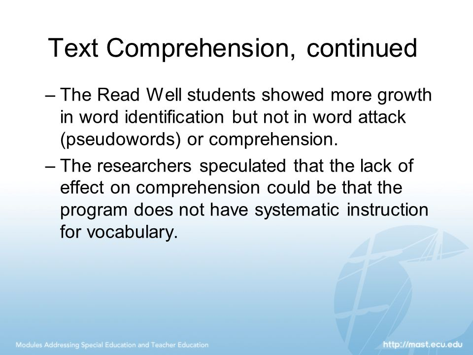Text Comprehension, continued –The Read Well students showed more growth in word identification but not in word attack (pseudowords) or comprehension.