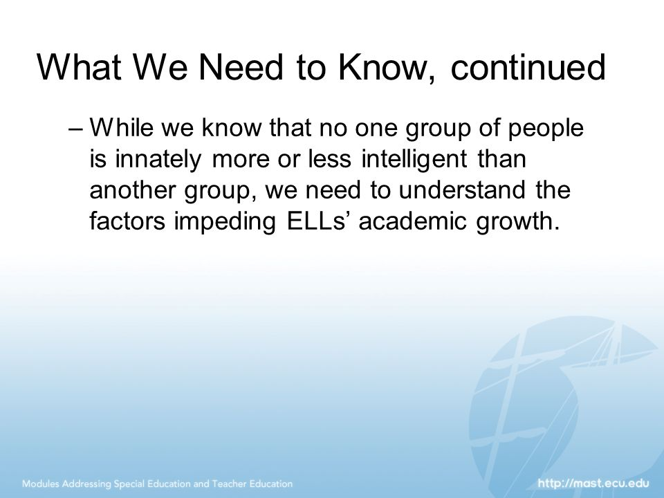 What We Need to Know, continued –While we know that no one group of people is innately more or less intelligent than another group, we need to underst