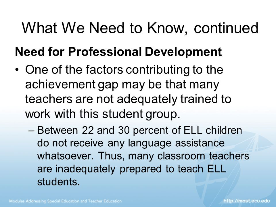 What We Need to Know, continued Need for Professional Development One of the factors contributing to the achievement gap may be that many teachers are