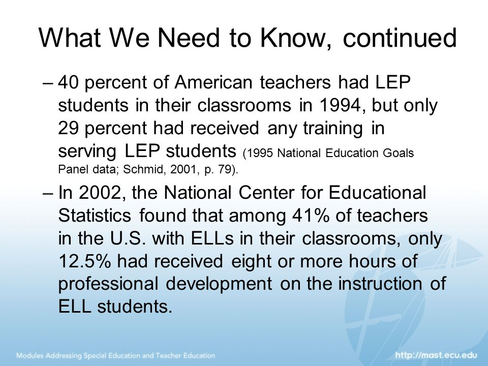 What We Need to Know, continued –40 percent of American teachers had LEP students in their classrooms in 1994, but only 29 percent had received any tr