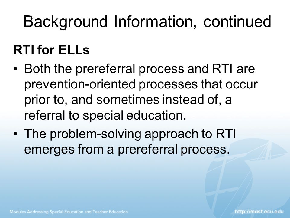 Background Information, continued RTI for ELLs Both the prereferral process and RTI are prevention-oriented processes that occur prior to, and sometim