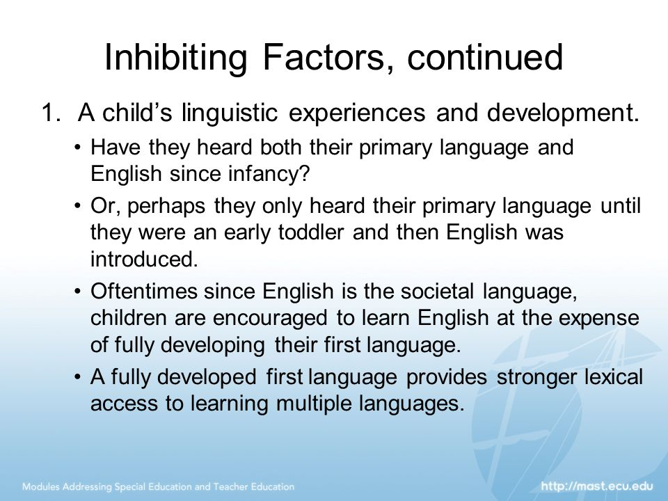 Inhibiting Factors, continued 1.A child's linguistic experiences and development. Have they heard both their primary language and English since infanc