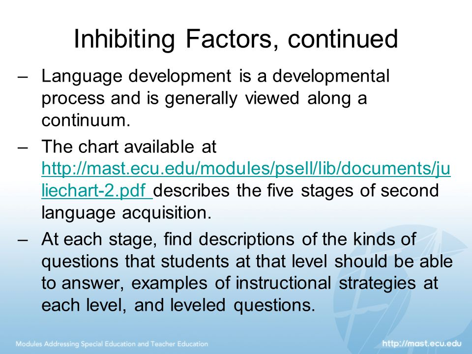 Inhibiting Factors, continued –Language development is a developmental process and is generally viewed along a continuum. –The chart available at http