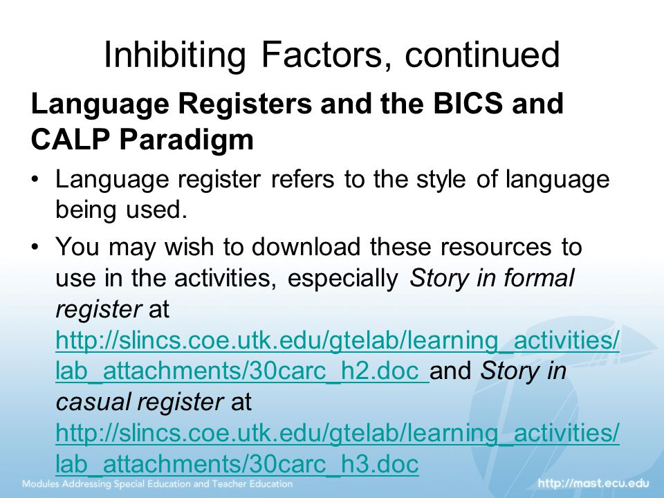 Inhibiting Factors, continued Language Registers and the BICS and CALP Paradigm Language register refers to the style of language being used. You may