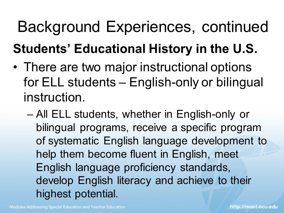 Background Experiences, continued Students' Educational History in the U.S. There are two major instructional options for ELL students – English-only