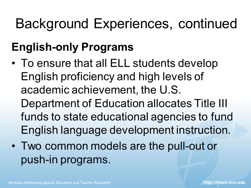Background Experiences, continued English-only Programs To ensure that all ELL students develop English proficiency and high levels of academic achiev
