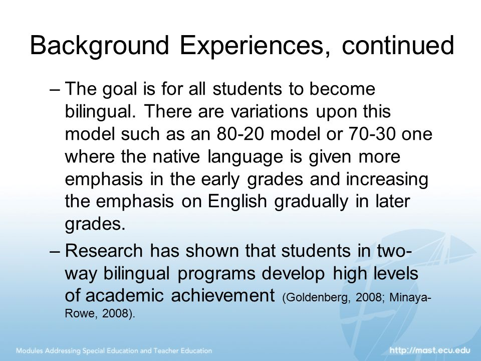 Background Experiences, continued –The goal is for all students to become bilingual. There are variations upon this model such as an 80-20 model or 70
