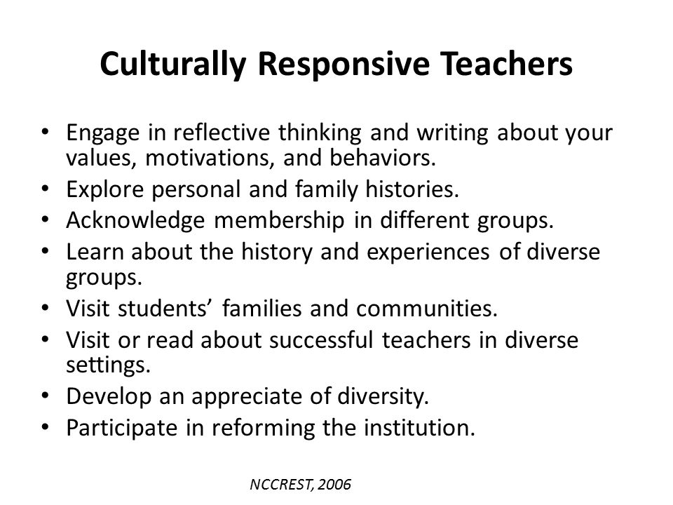 Culturally Responsive Teachers Engage in reflective thinking and writing about your values, motivations, and behaviors. Explore personal and family hi