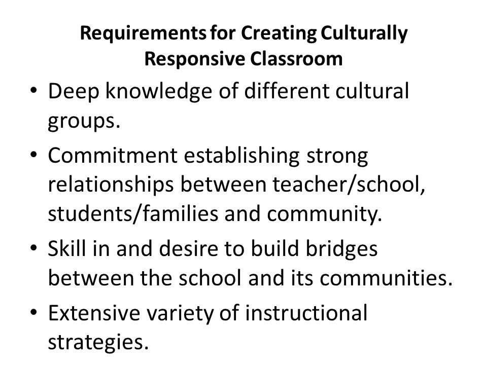 Requirements for Creating Culturally Responsive Classroom Deep knowledge of different cultural groups. Commitment establishing strong relationships be