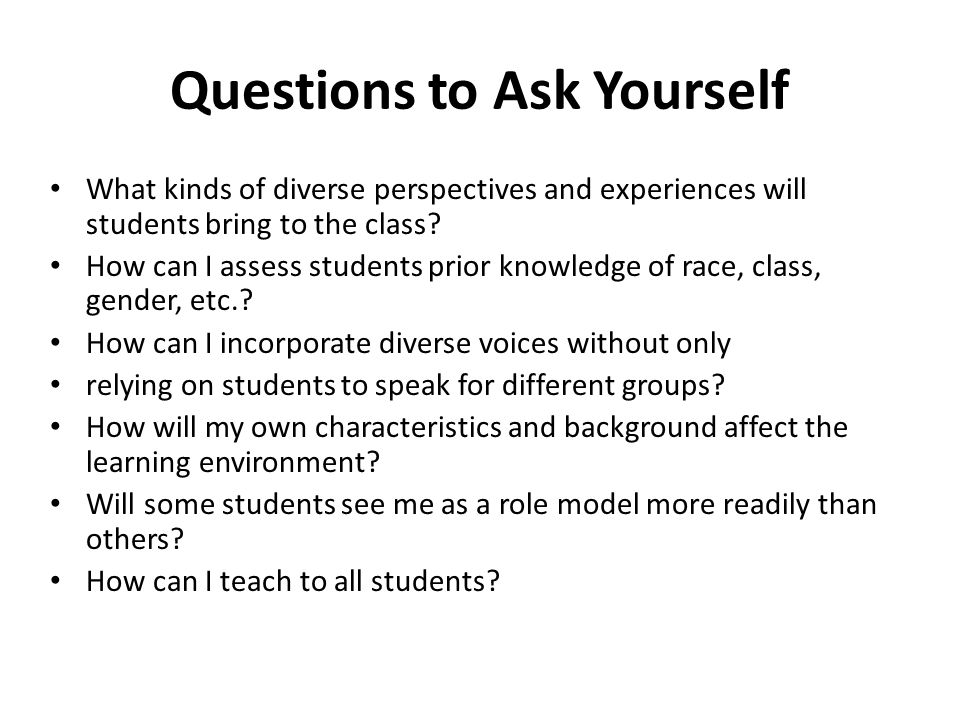 Questions to Ask Yourself What kinds of diverse perspectives and experiences will students bring to the class? How can I assess students prior knowled