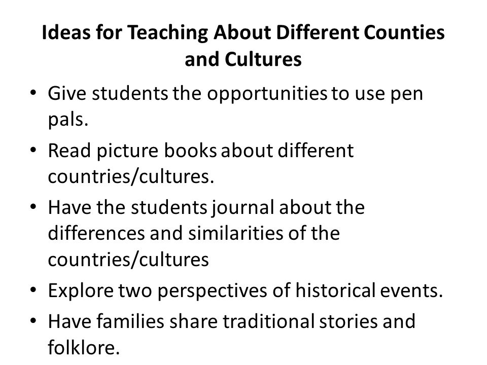 Ideas for Teaching About Different Counties and Cultures Give students the opportunities to use pen pals. Read picture books about different countries