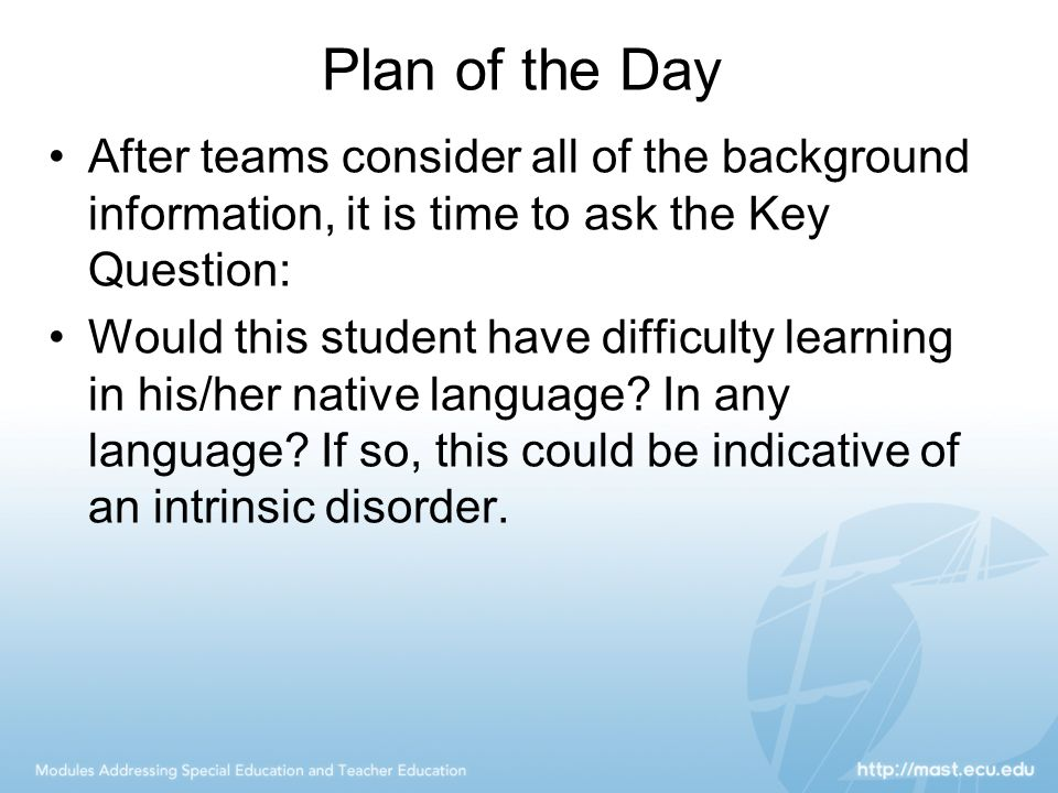 Plan of the Day After teams consider all of the background information, it is time to ask the Key Question: Would this student have difficulty learnin
