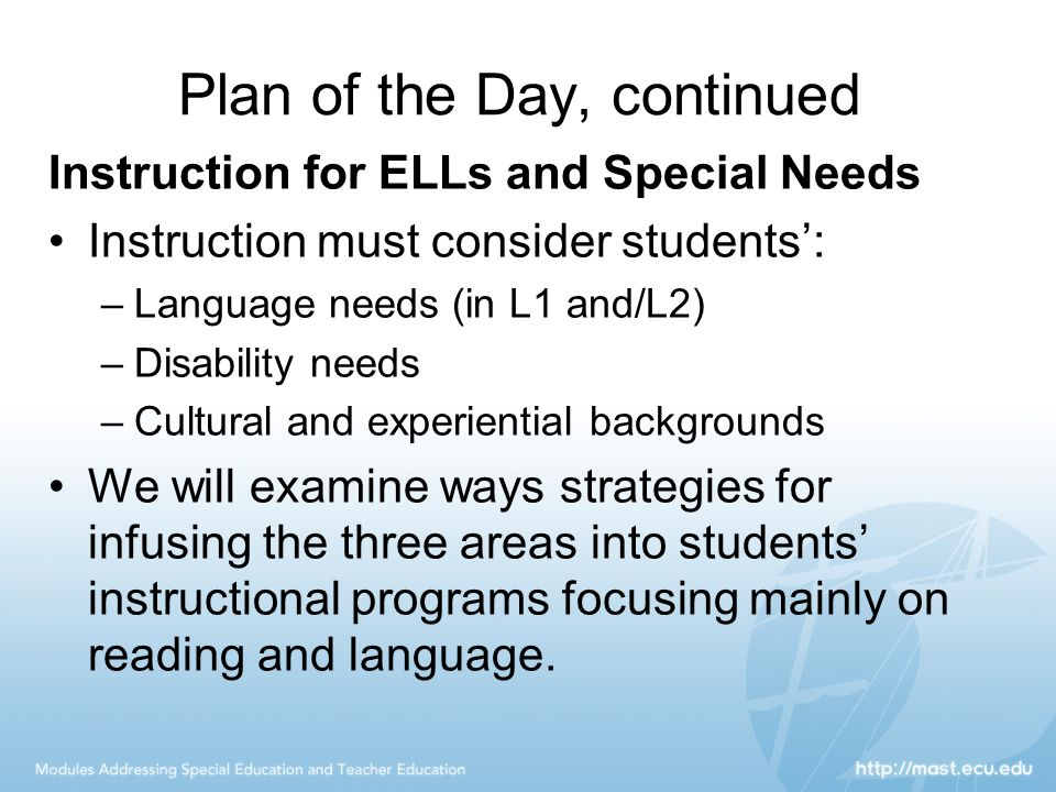 Plan of the Day, continued Instruction for ELLs and Special Needs Instruction must consider students': –Language needs (in L1 and/L2) –Disability need