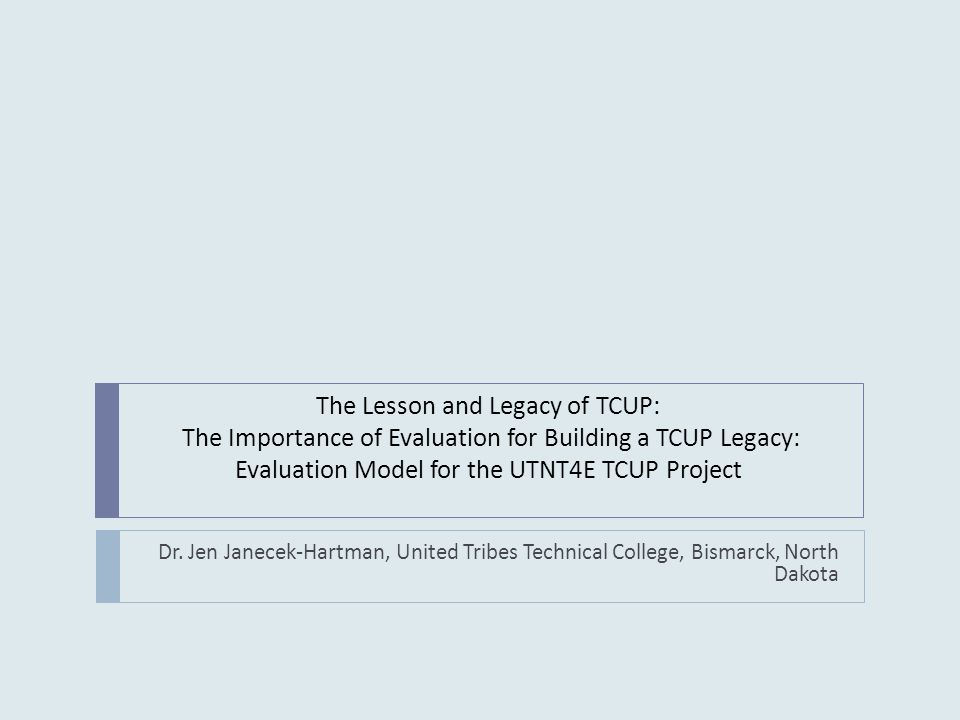 The Lesson and Legacy of TCUP: The Importance of Evaluation for Building a TCUP Legacy: Evaluation Model for the UTNT4E TCUP Project Dr.
