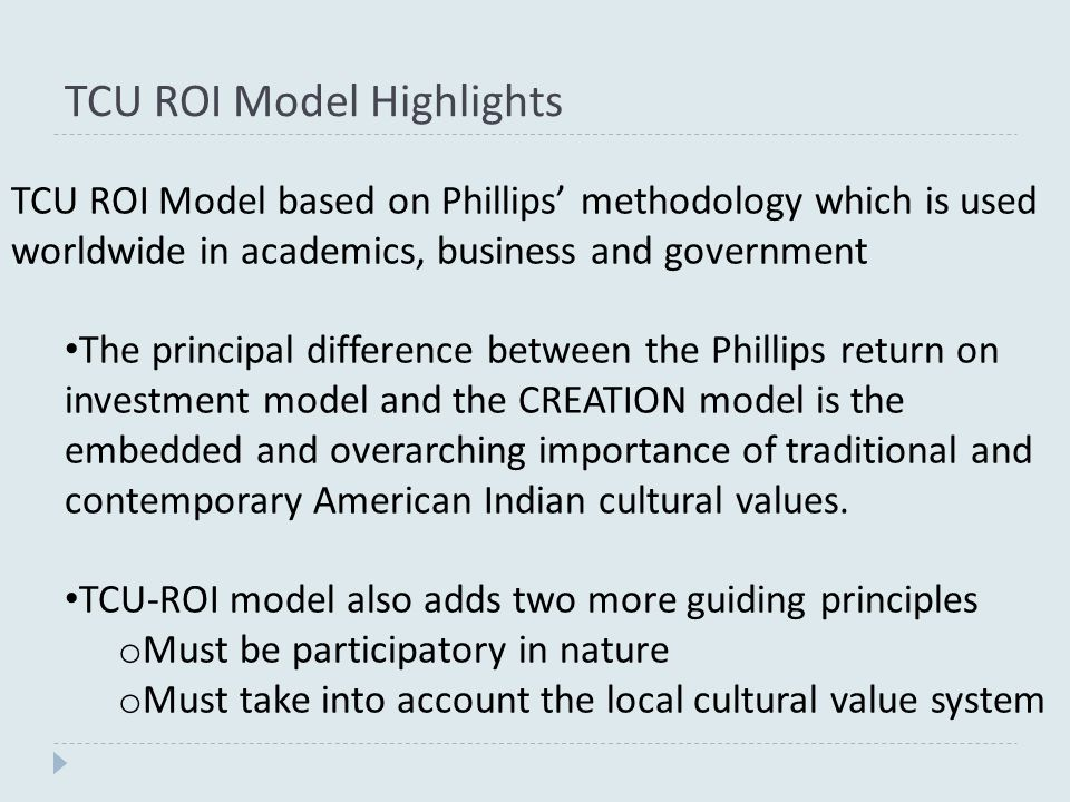 TCU ROI Model Highlights TCU ROI Model based on Phillips' methodology which is used worldwide in academics, business and government The principal difference between the Phillips return on investment model and the CREATION model is the embedded and overarching importance of traditional and contemporary American Indian cultural values.