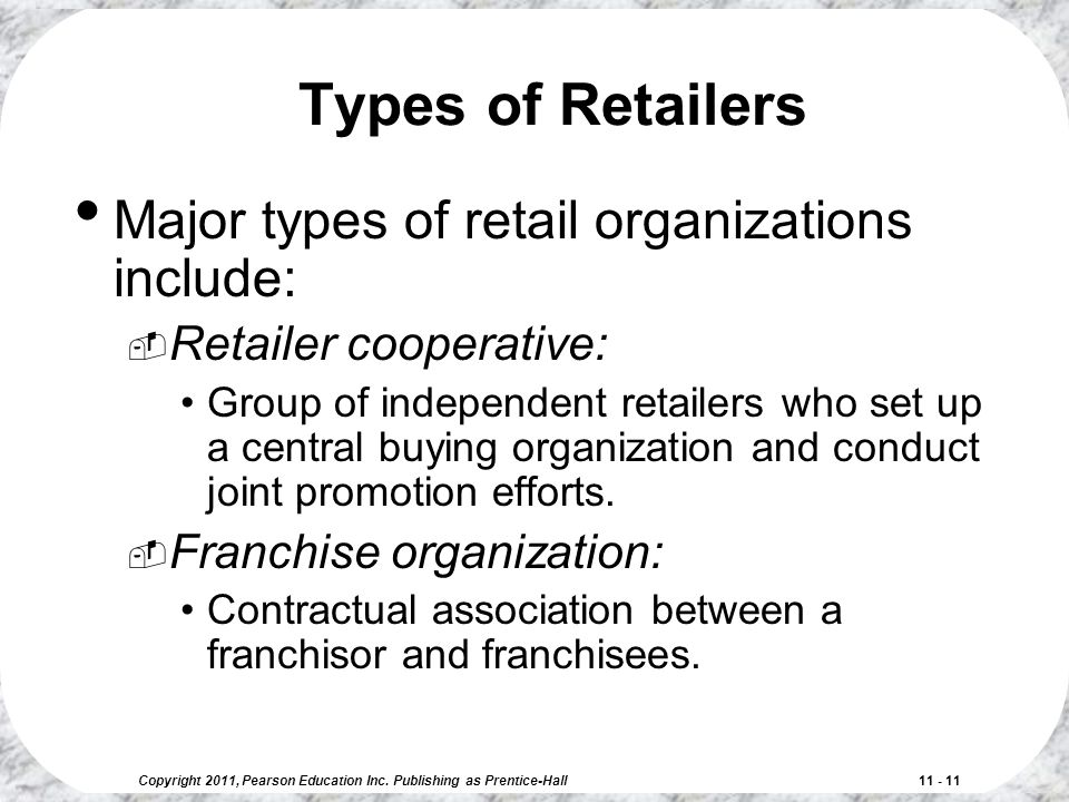 Copyright 2011, Pearson Education Inc. Publishing as Prentice-Hall 11 - 11 Types of Retailers Major types of retail organizations include:  Retailer