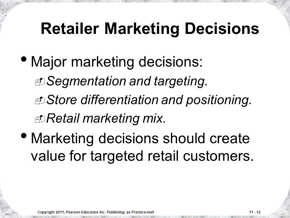Copyright 2011, Pearson Education Inc. Publishing as Prentice-Hall 11 - 12 Retailer Marketing Decisions Major marketing decisions:  Segmentation and