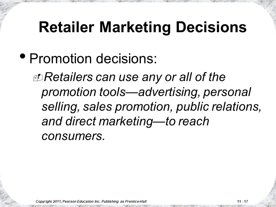 Copyright 2011, Pearson Education Inc. Publishing as Prentice-Hall 11 - 17 Retailer Marketing Decisions Promotion decisions:  Retailers can use any o