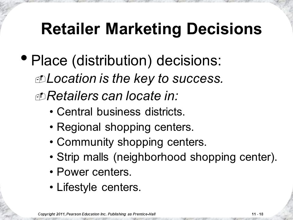 Copyright 2011, Pearson Education Inc. Publishing as Prentice-Hall 11 - 18 Retailer Marketing Decisions Place (distribution) decisions:  Location is