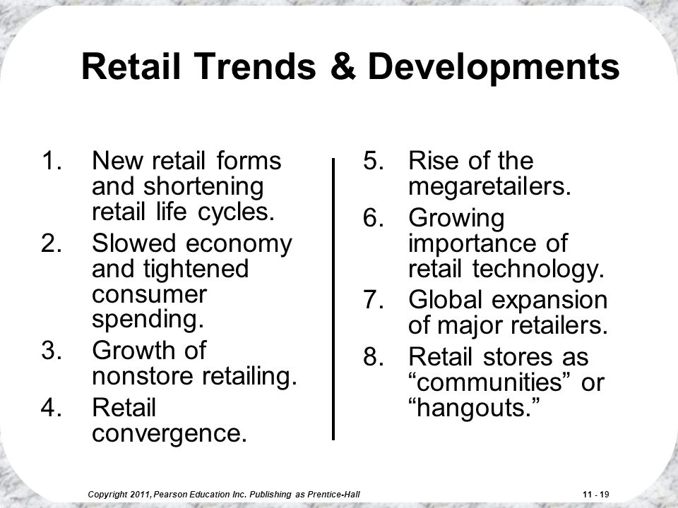 Copyright 2011, Pearson Education Inc. Publishing as Prentice-Hall 11 - 19 Retail Trends & Developments 1.New retail forms and shortening retail life