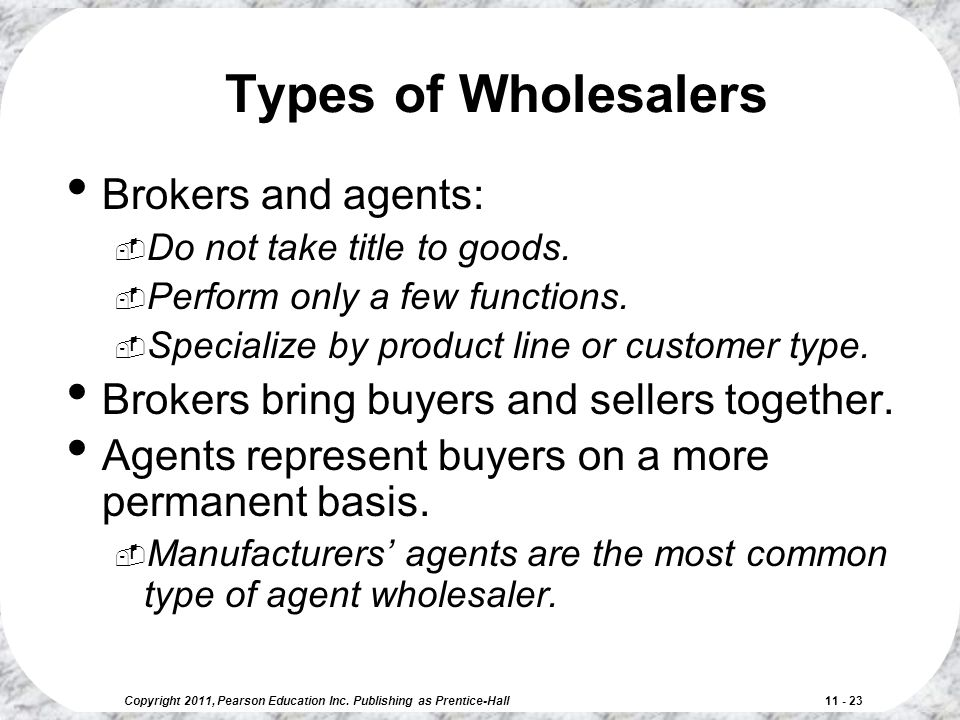 Copyright 2011, Pearson Education Inc. Publishing as Prentice-Hall 11 - 23 Types of Wholesalers Brokers and agents:  Do not take title to goods.  Pe
