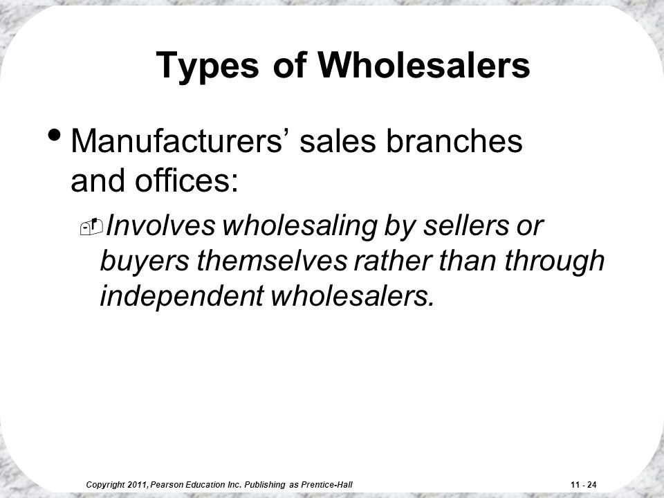 Copyright 2011, Pearson Education Inc. Publishing as Prentice-Hall 11 - 24 Types of Wholesalers Manufacturers' sales branches and offices:  Involves