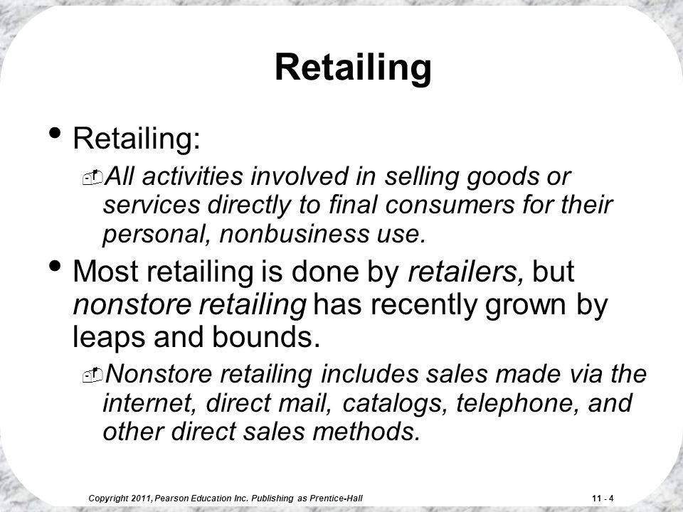 Copyright 2011, Pearson Education Inc. Publishing as Prentice-Hall 11 - 4 Retailing Retailing:  All activities involved in selling goods or services