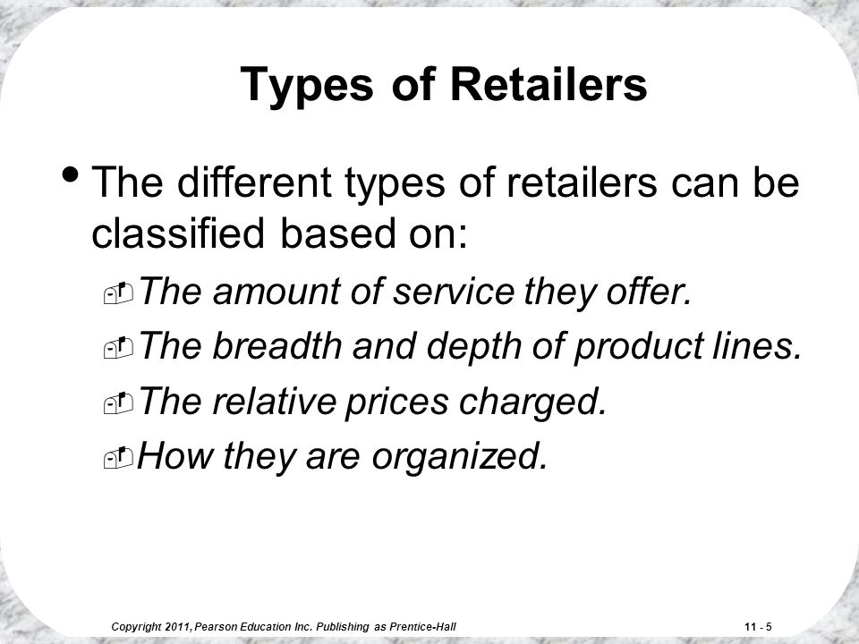 Copyright 2011, Pearson Education Inc. Publishing as Prentice-Hall 11 - 5 Types of Retailers The different types of retailers can be classified based