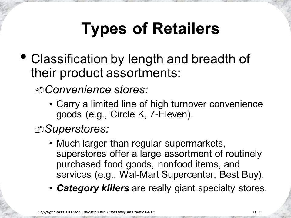 Copyright 2011, Pearson Education Inc. Publishing as Prentice-Hall 11 - 8 Types of Retailers Classification by length and breadth of their product ass