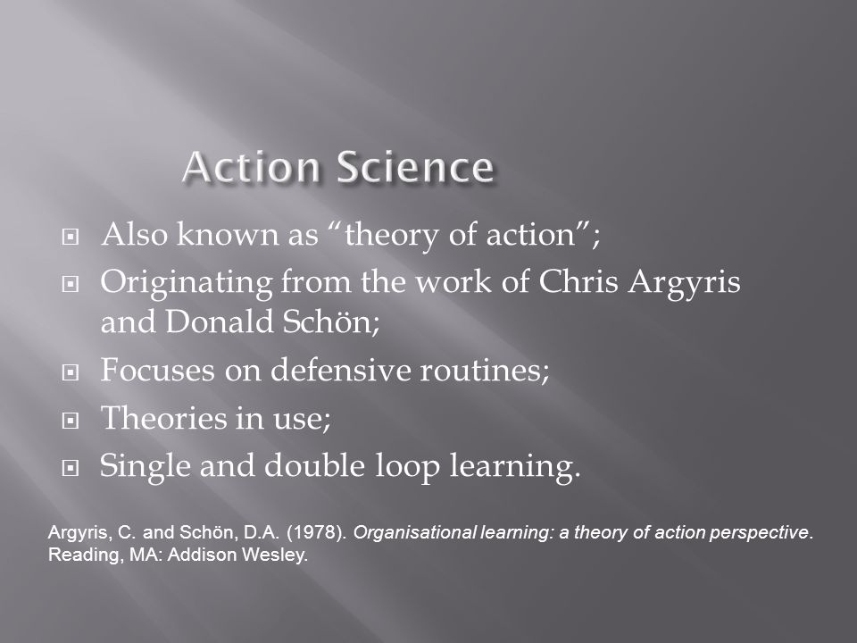  Also known as theory of action ;  Originating from the work of Chris Argyris and Donald Schön;  Focuses on defensive routines;  Theories in use;  Single and double loop learning.