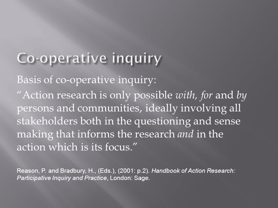 Basis of co-operative inquiry: Action research is only possible with, for and by persons and communities, ideally involving all stakeholders both in the questioning and sense making that informs the research and in the action which is its focus. Reason, P.