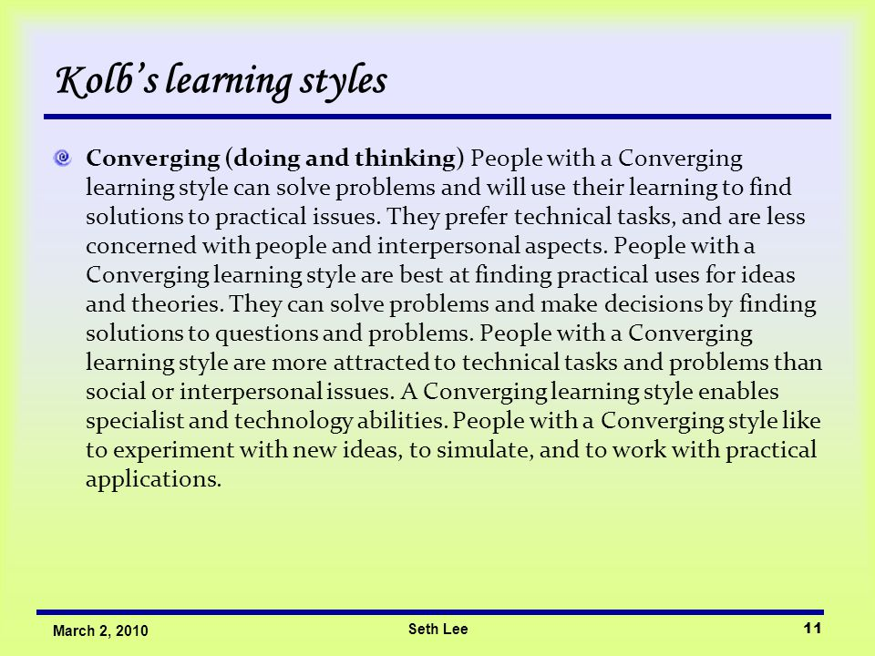 Seth Lee11 March 2, 2010 Kolb's learning styles Converging (doing and thinking) People with a Converging learning style can solve problems and will use their learning to find solutions to practical issues.