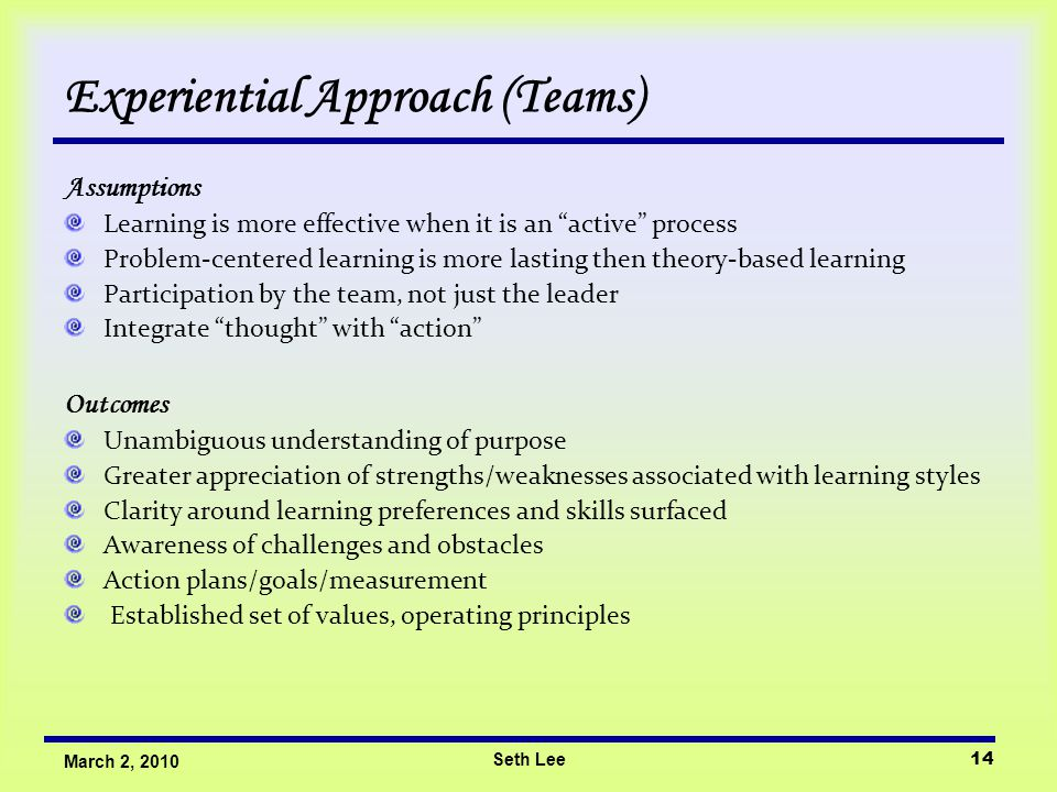 Seth Lee14 March 2, 2010 Experiential Approach (Teams) Assumptions Learning is more effective when it is an active process Problem-centered learning is more lasting then theory-based learning Participation by the team, not just the leader Integrate thought with action Outcomes Unambiguous understanding of purpose Greater appreciation of strengths/weaknesses associated with learning styles Clarity around learning preferences and skills surfaced Awareness of challenges and obstacles Action plans/goals/measurement Established set of values, operating principles
