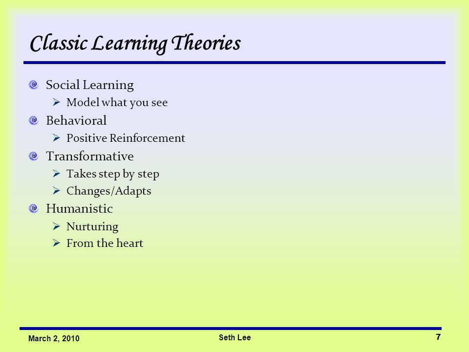 Seth Lee7 March 2, 2010 Classic Learning Theories Social Learning  Model what you see Behavioral  Positive Reinforcement Transformative  Takes step
