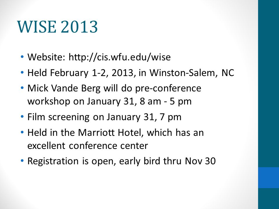WISE 2013 Website: http://cis.wfu.edu/wise Held February 1-2, 2013, in Winston-Salem, NC Mick Vande Berg will do pre-conference workshop on January 31