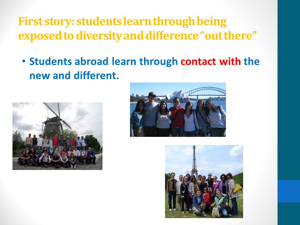"First story: students learn through being exposed to diversity and difference ""out there"" Students abroad learn through contact with the new and diffe"