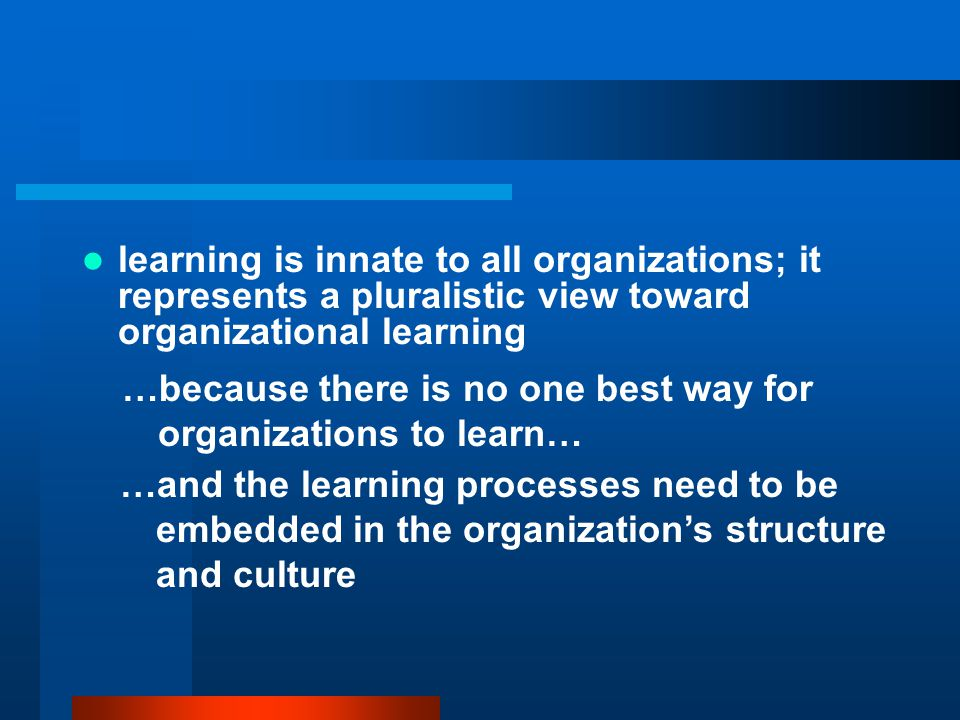 learning is innate to all organizations; it represents a pluralistic view toward organizational learning …because there is no one best way for organizations to learn… …and the learning processes need to be embedded in the organization's structure and culture