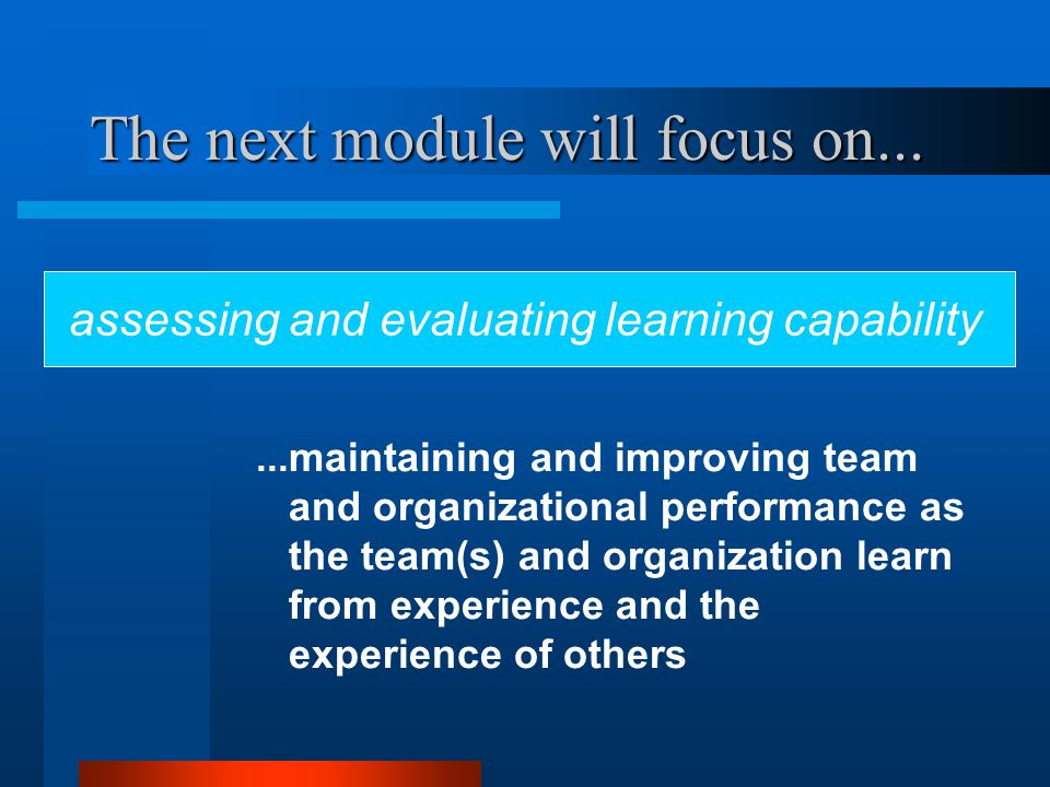 The next module will focus on......maintaining and improving team and organizational performance as the team(s) and organization learn from experience and the experience of others assessing and evaluating learning capability