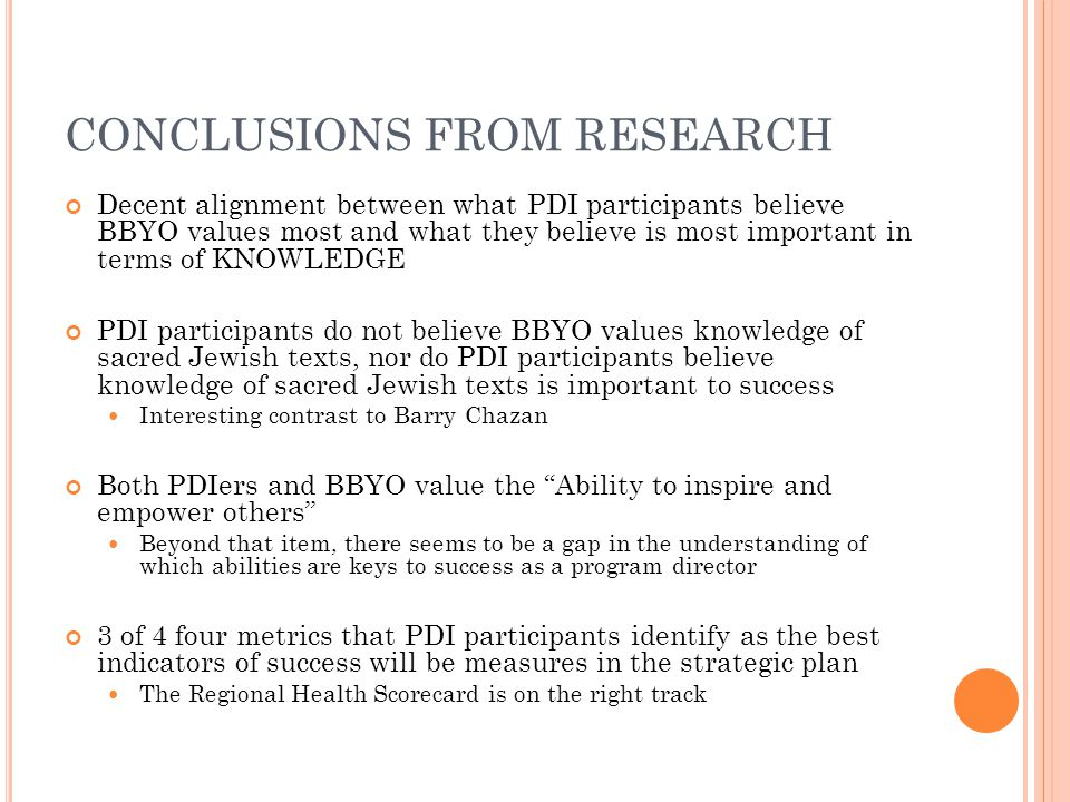 CONCLUSIONS FROM RESEARCH Decent alignment between what PDI participants believe BBYO values most and what they believe is most important in terms of KNOWLEDGE PDI participants do not believe BBYO values knowledge of sacred Jewish texts, nor do PDI participants believe knowledge of sacred Jewish texts is important to success Interesting contrast to Barry Chazan Both PDIers and BBYO value the Ability to inspire and empower others Beyond that item, there seems to be a gap in the understanding of which abilities are keys to success as a program director 3 of 4 four metrics that PDI participants identify as the best indicators of success will be measures in the strategic plan The Regional Health Scorecard is on the right track