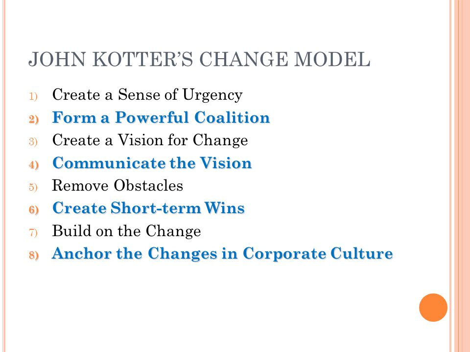JOHN KOTTER'S CHANGE MODEL 1) Create a Sense of Urgency 2) Form a Powerful Coalition 3) Create a Vision for Change 4) Communicate the Vision 5) Remove Obstacles 6) Create Short-term Wins 7) Build on the Change 8) Anchor the Changes in Corporate Culture