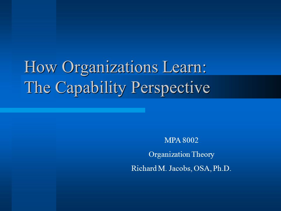 How Organizations Learn: The Capability Perspective MPA 8002 Organization Theory Richard M.