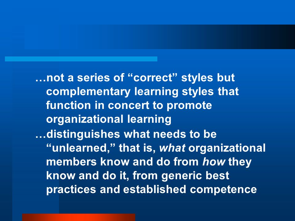 …not a series of correct styles but complementary learning styles that function in concert to promote organizational learning …distinguishes what needs to be unlearned, that is, what organizational members know and do from how they know and do it, from generic best practices and established competence