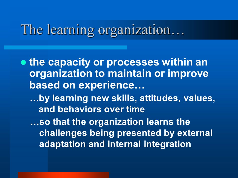 The learning organization… the capacity or processes within an organization to maintain or improve based on experience… …by learning new skills, attitudes, values, and behaviors over time …so that the organization learns the challenges being presented by external adaptation and internal integration